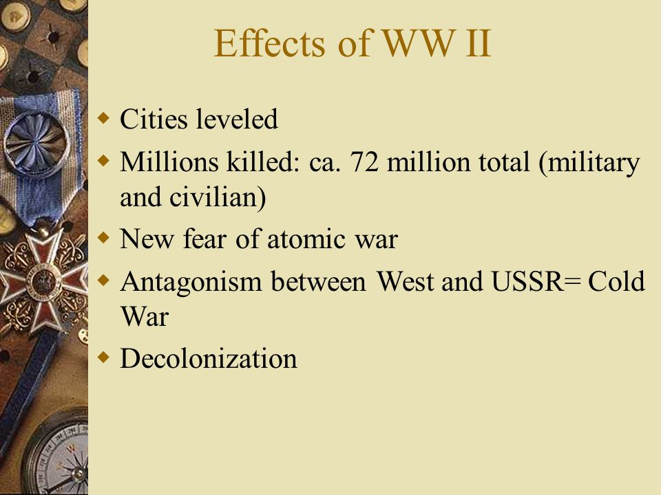 Cities leveled Millions killed: ca. 72 million total (military and civilian) New fear of atomic war Antagonism between West and USSR= Cold War Decolon