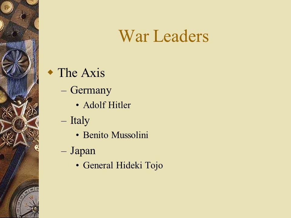 War Leaders The Axis – Germany Adolf Hitler – Italy Benito Mussolini – Japan General Hideki Tojo