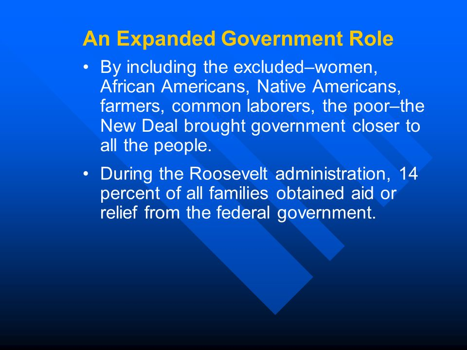By including the excluded–women, African Americans, Native Americans, farmers, common laborers, the poor–the New Deal brought government closer to all the people.