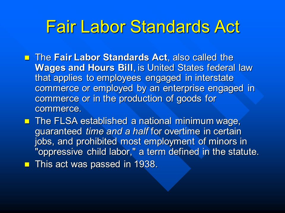 Fair Labor Standards Act The Fair Labor Standards Act, also called the Wages and Hours Bill, is United States federal law that applies to employees en