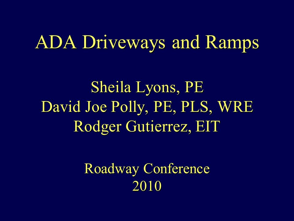 ADA Driveways and Ramps Sheila Lyons, PE David Joe Polly, PE, PLS, WRE Rodger Gutierrez, EIT Roadway Conference 2010