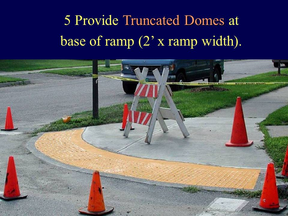Truncated Domes 5Provide Truncated Domes at base of ramp (2 x ramp width).
