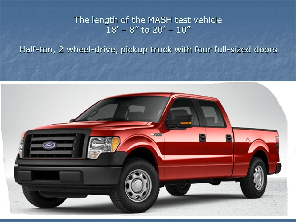 The length of the MASH test vehicle 18 – 8 to 20 – 10 Half-ton, 2 wheel-drive, pickup truck with four full-sized doors