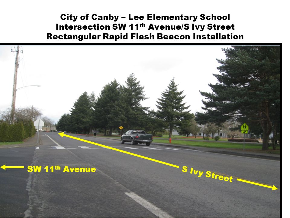 City of Canby – Lee Elementary School Intersection SW 11 th Avenue/S Ivy Street Rectangular Rapid Flash Beacon Installation SW 11 th Avenue S Ivy Street