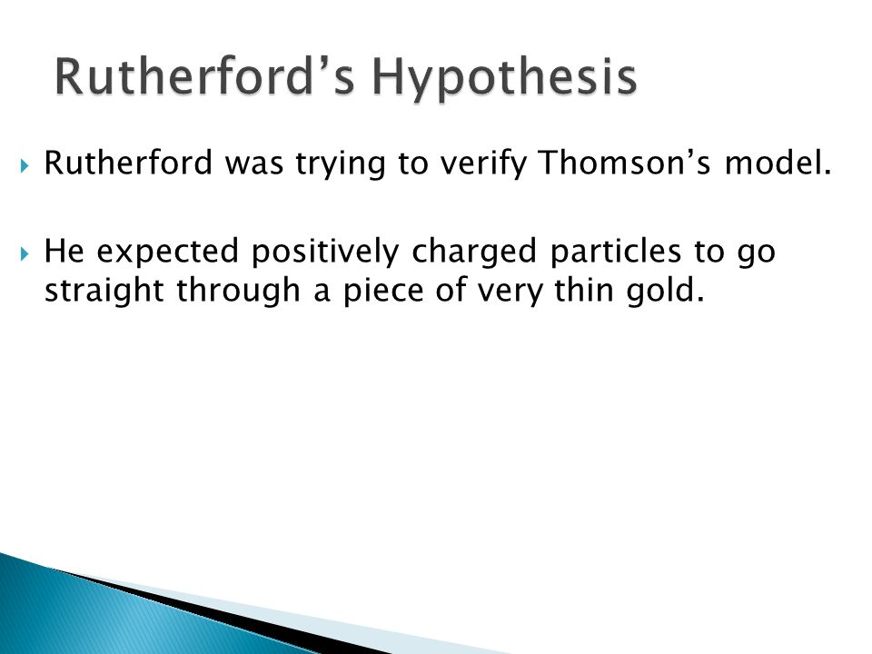 Rutherford was trying to verify Thomsons model. He expected positively charged particles to go straight through a piece of very thin gold.