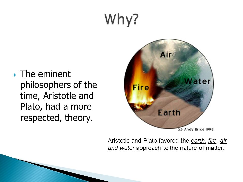 The eminent philosophers of the time, Aristotle and Plato, had a more respected, theory. Aristotle and Plato favored the earth, fire, air and water ap