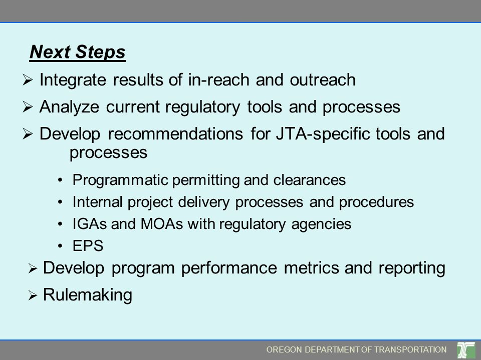 OREGON DEPARTMENT OF TRANSPORTATION Next Steps Integrate results of in-reach and outreach Analyze current regulatory tools and processes Develop recommendations for JTA-specific tools and processes Programmatic permitting and clearances Internal project delivery processes and procedures IGAs and MOAs with regulatory agencies EPS Develop program performance metrics and reporting Rulemaking