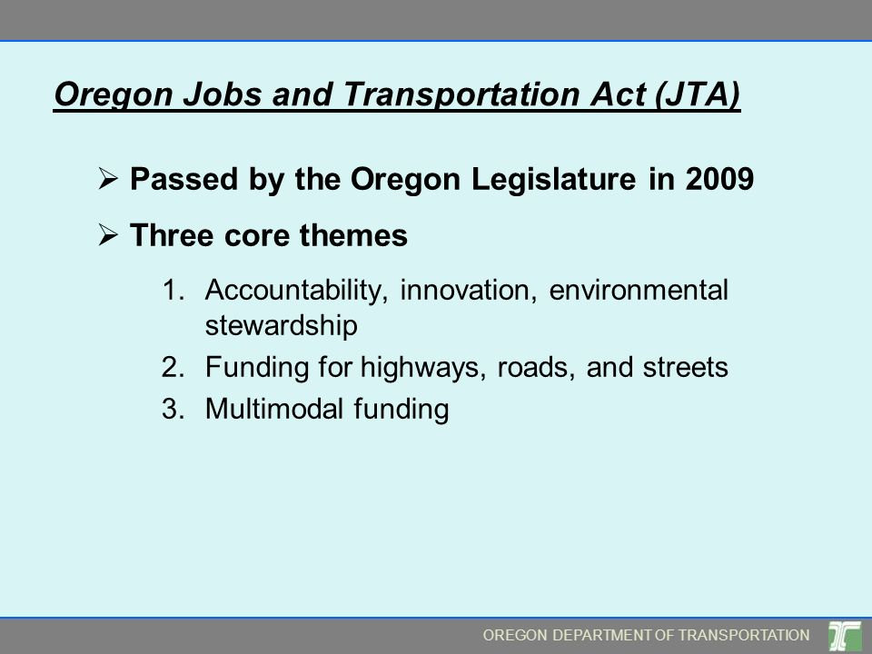 OREGON DEPARTMENT OF TRANSPORTATION Oregon Jobs and Transportation Act (JTA) Passed by the Oregon Legislature in 2009 Three core themes 1.Accountability, innovation, environmental stewardship 2.Funding for highways, roads, and streets 3.Multimodal funding