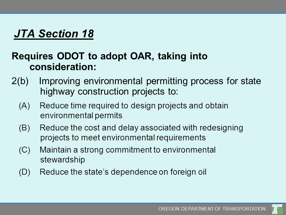 OREGON DEPARTMENT OF TRANSPORTATION JTA Section 18 Requires ODOT to adopt OAR, taking into consideration: 2(b) Improving environmental permitting process for state highway construction projects to: (A) Reduce time required to design projects and obtain environmental permits (B) Reduce the cost and delay associated with redesigning projects to meet environmental requirements (C) Maintain a strong commitment to environmental stewardship (D) Reduce the states dependence on foreign oil