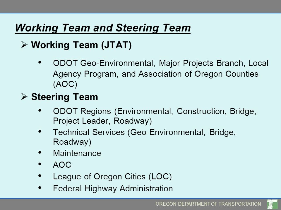 OREGON DEPARTMENT OF TRANSPORTATION Working Team and Steering Team Working Team (JTAT) ODOT Geo-Environmental, Major Projects Branch, Local Agency Program, and Association of Oregon Counties (AOC) Steering Team ODOT Regions (Environmental, Construction, Bridge, Project Leader, Roadway) Technical Services (Geo-Environmental, Bridge, Roadway) Maintenance AOC League of Oregon Cities (LOC) Federal Highway Administration