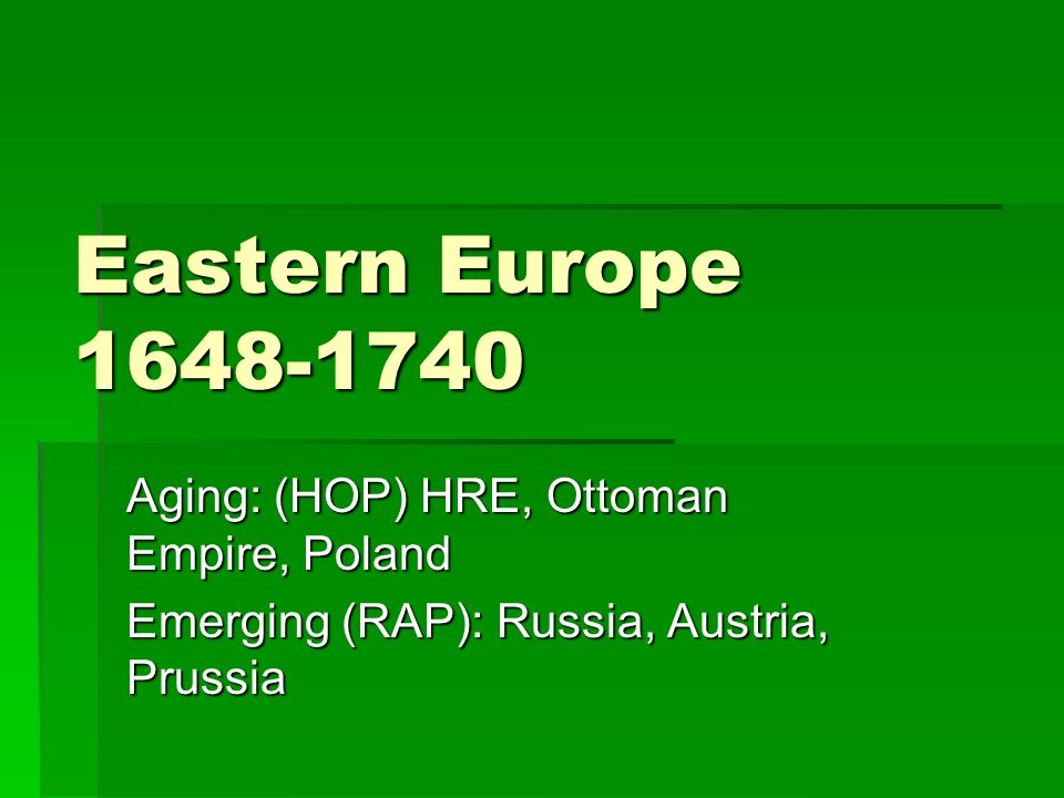 Eastern Europe 1648-1740 Aging: (HOP) HRE, Ottoman Empire, Poland Emerging (RAP): Russia, Austria, Prussia