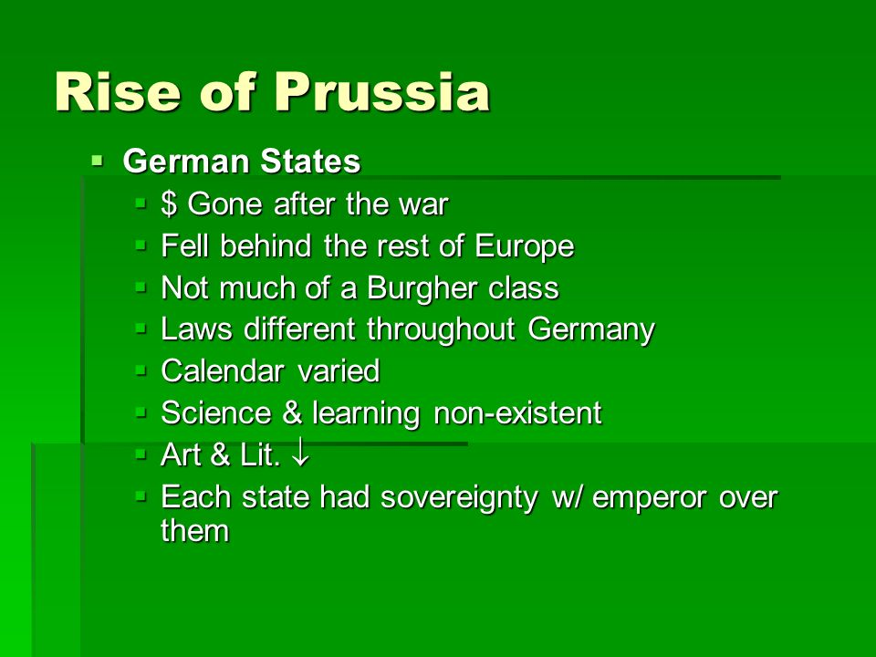Rise of Prussia German States German States $ Gone after the war $ Gone after the war Fell behind the rest of Europe Fell behind the rest of Europe Not much of a Burgher class Not much of a Burgher class Laws different throughout Germany Laws different throughout Germany Calendar varied Calendar varied Science & learning non-existent Science & learning non-existent Art & Lit.