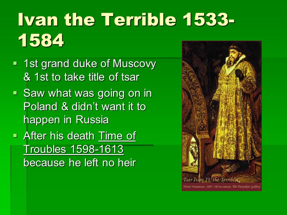 Ivan the Terrible 1533- 1584 1st grand duke of Muscovy & 1st to take title of tsar 1st grand duke of Muscovy & 1st to take title of tsar Saw what was going on in Poland & didnt want it to happen in Russia Saw what was going on in Poland & didnt want it to happen in Russia After his death Time of Troubles 1598-1613 because he left no heir After his death Time of Troubles 1598-1613 because he left no heir