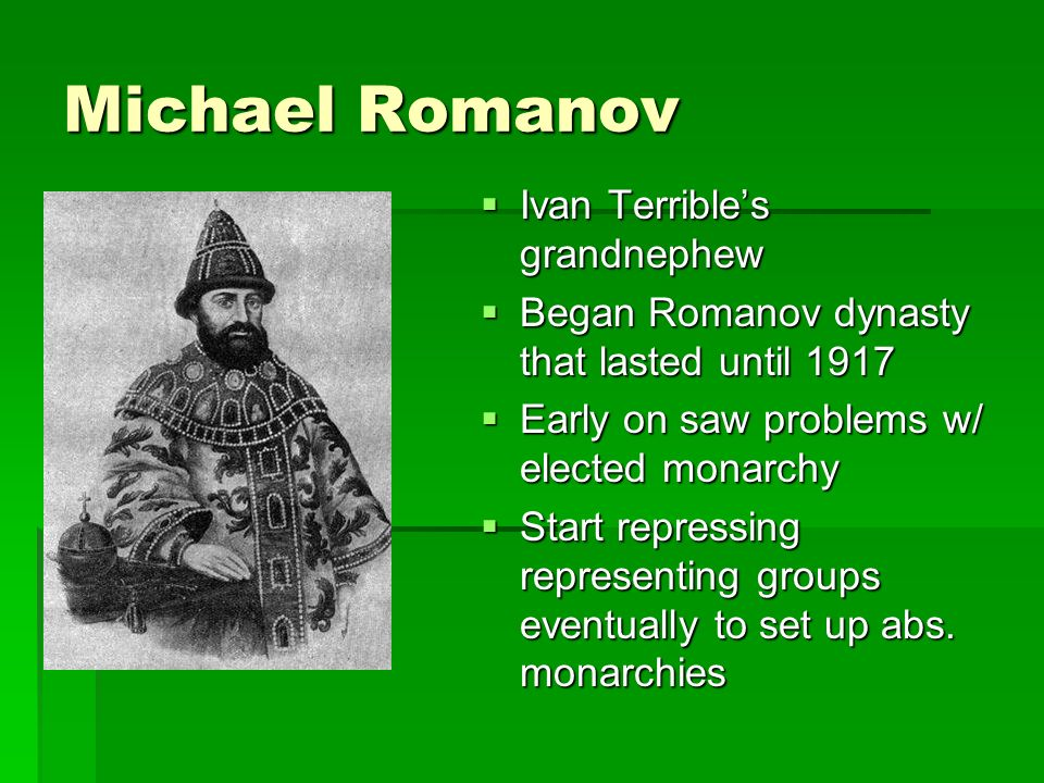 Michael Romanov Ivan Terribles grandnephew Ivan Terribles grandnephew Began Romanov dynasty that lasted until 1917 Began Romanov dynasty that lasted until 1917 Early on saw problems w/ elected monarchy Early on saw problems w/ elected monarchy Start repressing representing groups eventually to set up abs.