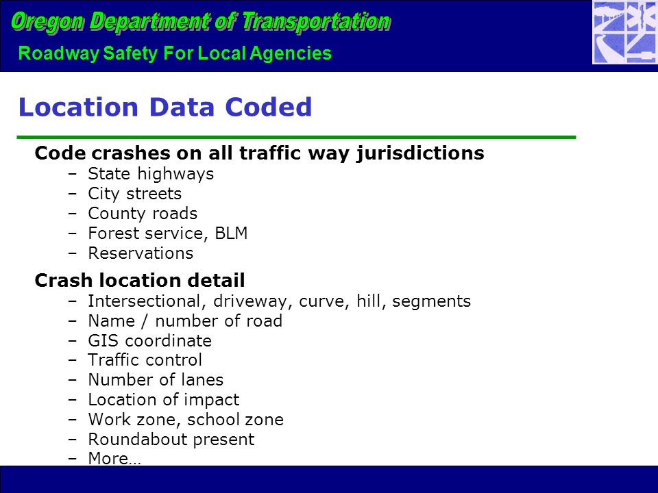 Roadway Safety For Local Agencies Location Data Coded Code crashes on all traffic way jurisdictions –State highways –City streets –County roads –Forest service, BLM –Reservations Crash location detail –Intersectional, driveway, curve, hill, segments –Name / number of road –GIS coordinate –Traffic control –Number of lanes –Location of impact –Work zone, school zone –Roundabout present –More…