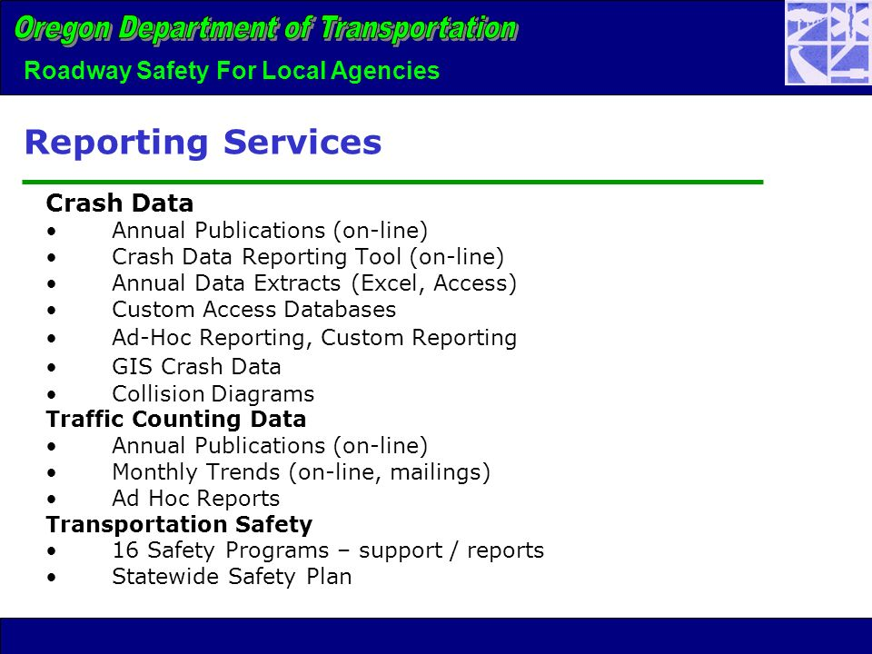Roadway Safety For Local Agencies Reporting Services Crash Data Annual Publications (on-line) Crash Data Reporting Tool (on-line) Annual Data Extracts (Excel, Access) Custom Access Databases Ad-Hoc Reporting, Custom Reporting GIS Crash Data Collision Diagrams Traffic Counting Data Annual Publications (on-line) Monthly Trends (on-line, mailings) Ad Hoc Reports Transportation Safety 16 Safety Programs – support / reports Statewide Safety Plan
