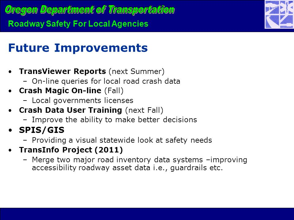 Future Improvements TransViewer Reports (next Summer) –On-line queries for local road crash data Crash Magic On-line (Fall) –Local governments licenses Crash Data User Training (next Fall) –Improve the ability to make better decisions SPIS/GIS –Providing a visual statewide look at safety needs TransInfo Project (2011) –Merge two major road inventory data systems –improving accessibility roadway asset data i.e., guardrails etc.