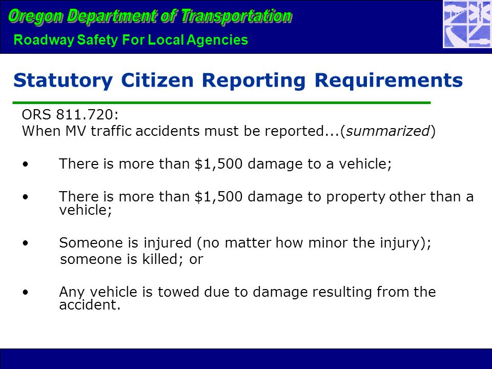 Roadway Safety For Local Agencies Statutory Citizen Reporting Requirements ORS 811.720: When MV traffic accidents must be reported...(summarized) There is more than $1,500 damage to a vehicle; There is more than $1,500 damage to property other than a vehicle; Someone is injured (no matter how minor the injury); someone is killed; or Any vehicle is towed due to damage resulting from the accident.