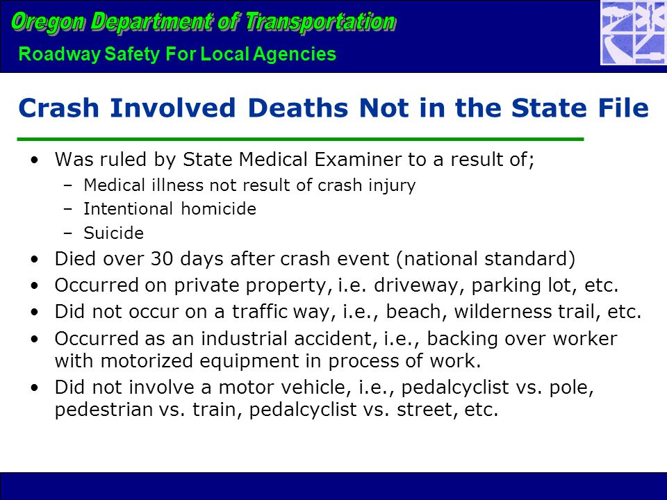 Roadway Safety For Local Agencies Crash Involved Deaths Not in the State File Was ruled by State Medical Examiner to a result of; –Medical illness not result of crash injury –Intentional homicide –Suicide Died over 30 days after crash event (national standard) Occurred on private property, i.e.