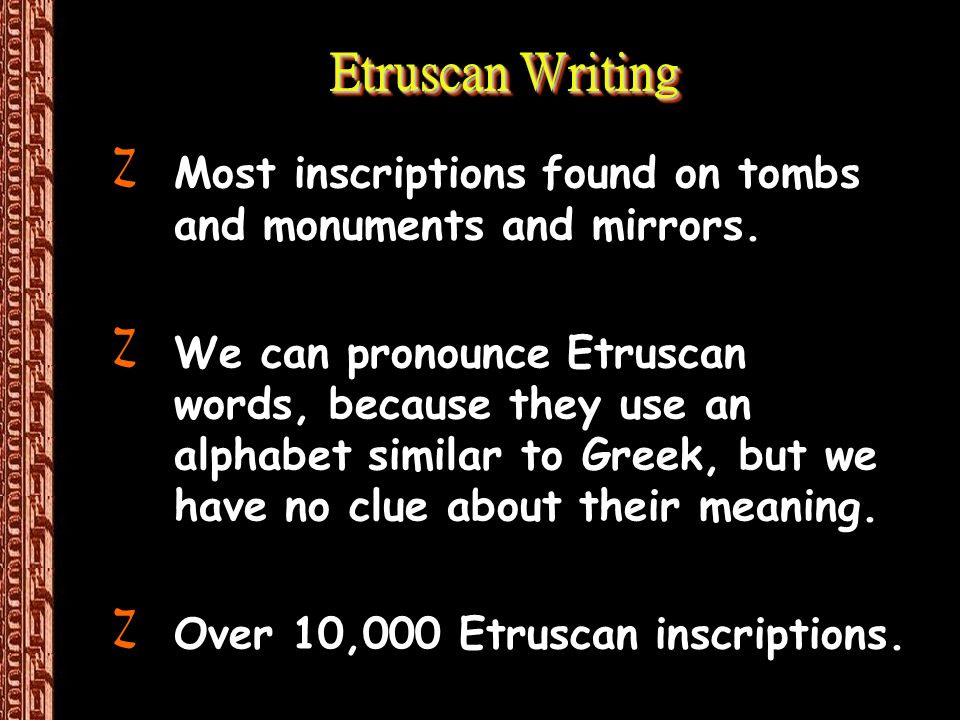 Etruscan Writing ZMost inscriptions found on tombs and monuments and mirrors. ZWe can pronounce Etruscan words, because they use an alphabet similar t