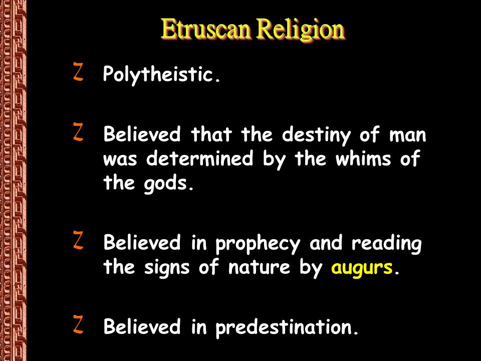 Etruscan Religion ZPolytheistic. ZBelieved that the destiny of man was determined by the whims of the gods. ZBelieved in prophecy and reading the sign