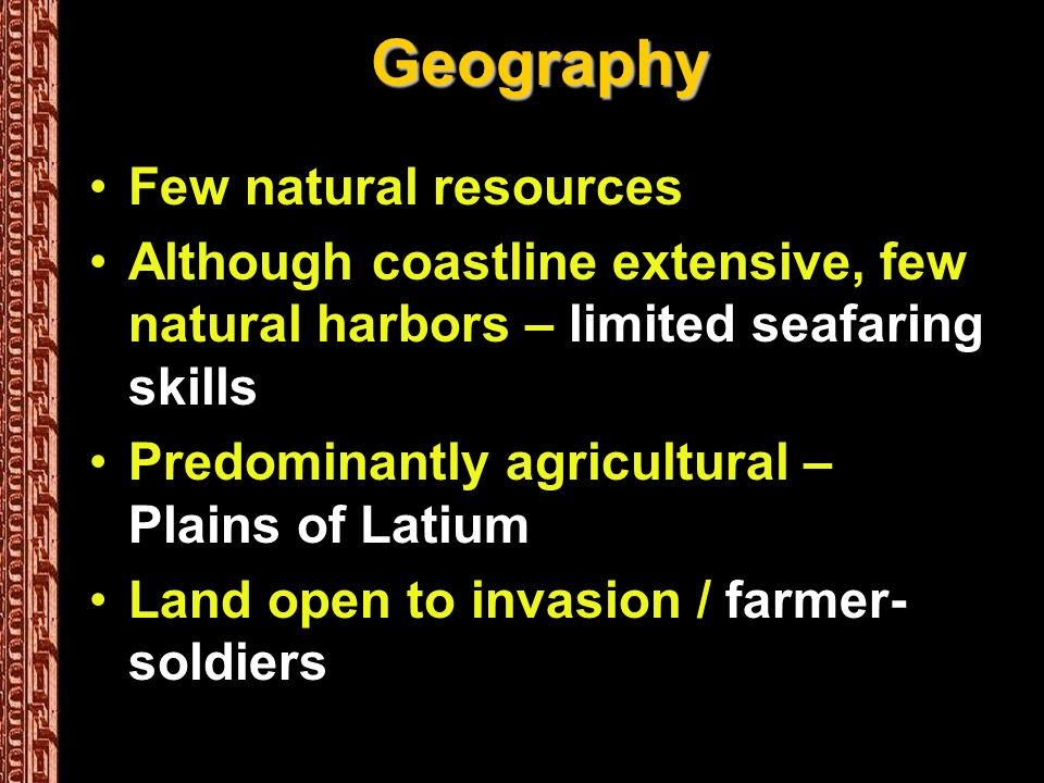 Geography Few natural resources Although coastline extensive, few natural harbors – limited seafaring skills Predominantly agricultural – Plains of Latium Land open to invasion / farmer- soldiers