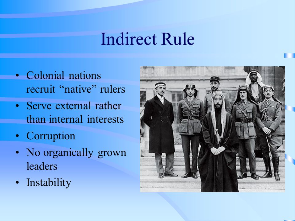 Indirect Rule Colonial nations recruit native rulers Serve external rather than internal interests Corruption No organically grown leaders Instability
