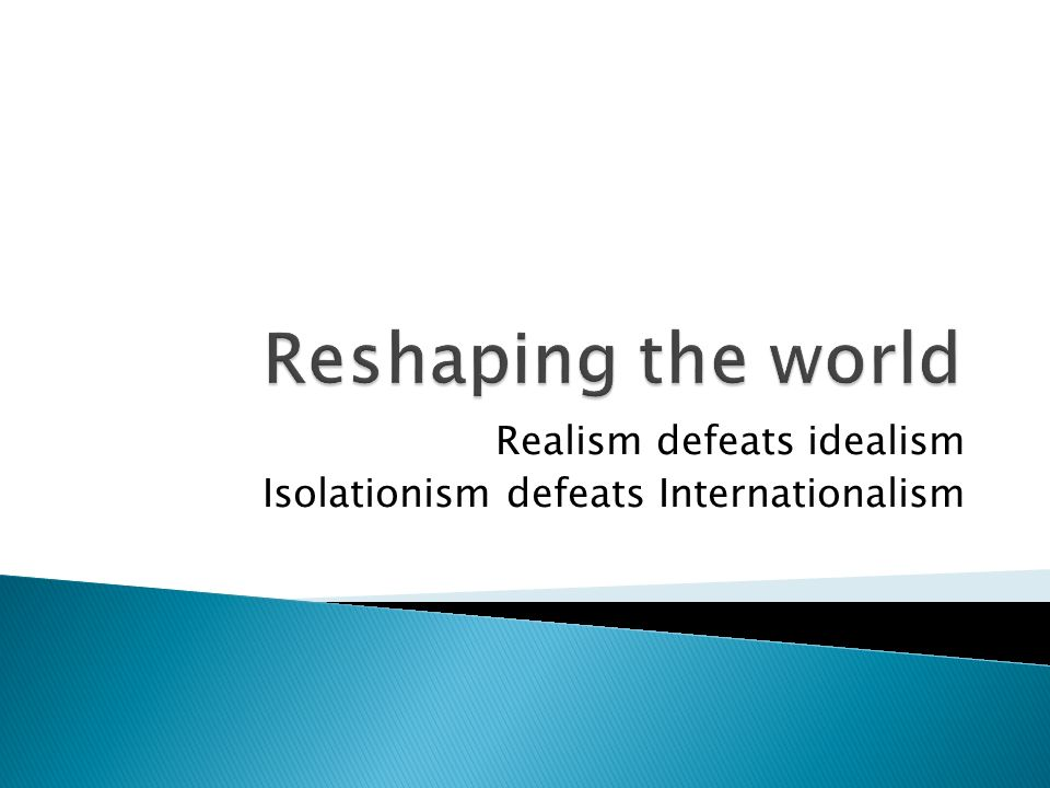 Realism defeats idealism Isolationism defeats Internationalism