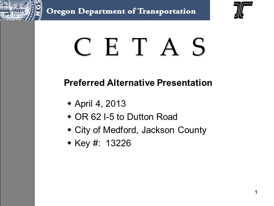 11 C E T A S Preferred Alternative Presentation April 4, 2013 OR 62 I-5 to Dutton Road City of Medford, Jackson County Key #: 13226