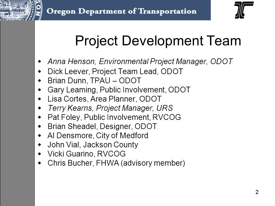 22 Project Development Team Anna Henson, Environmental Project Manager, ODOT Dick Leever, Project Team Lead, ODOT Brian Dunn, TPAU – ODOT Gary Leaming, Public Involvement, ODOT Lisa Cortes, Area Planner, ODOT Terry Kearns, Project Manager, URS Pat Foley, Public Involvement, RVCOG Brian Sheadel, Designer, ODOT Al Densmore, City of Medford John Vial, Jackson County Vicki Guarino, RVCOG Chris Bucher, FHWA (advisory member)