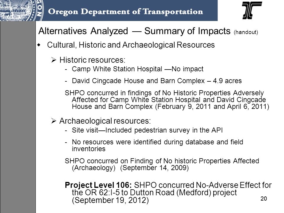 20 Alternatives Analyzed Summary of Impacts (handout) Cultural, Historic and Archaeological Resources Historic resources: - Camp White Station Hospital No impact - David Cingcade House and Barn Complex – 4.9 acres SHPO concurred in findings of No Historic Properties Adversely Affected for Camp White Station Hospital and David Cingcade House and Barn Complex (February 9, 2011 and April 6, 2011) Archaeological resources: - Site visitIncluded pedestrian survey in the API - No resources were identified during database and field inventories SHPO concurred on Finding of No historic Properties Affected (Archaeology) (September 14, 2009) Project Level 106: SHPO concurred No-Adverse Effect for the OR 62:I-5 to Dutton Road (Medford) project (September 19, 2012)