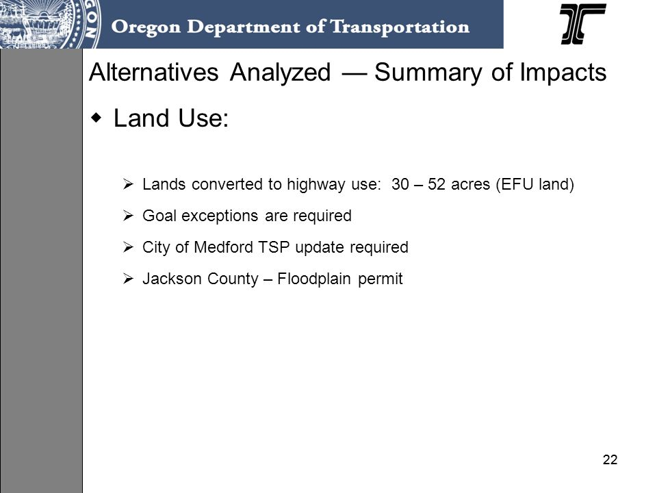 22 Land Use: Lands converted to highway use: 30 – 52 acres (EFU land) Goal exceptions are required City of Medford TSP update required Jackson County – Floodplain permit Alternatives Analyzed Summary of Impacts