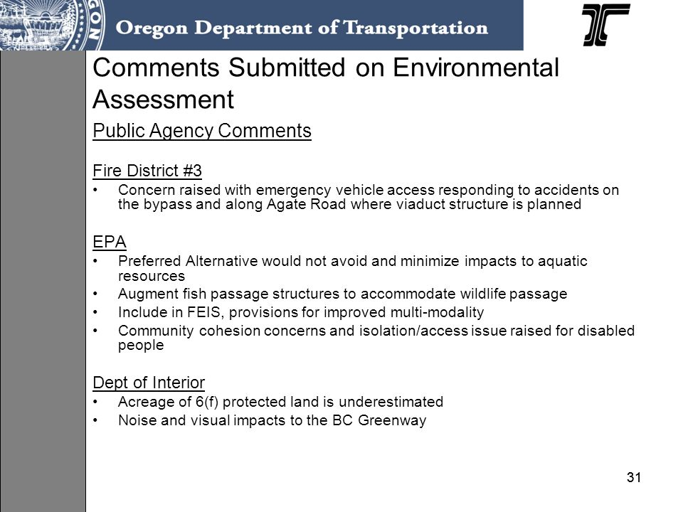 31 Comments Submitted on Environmental Assessment Public Agency Comments Fire District #3 Concern raised with emergency vehicle access responding to accidents on the bypass and along Agate Road where viaduct structure is planned EPA Preferred Alternative would not avoid and minimize impacts to aquatic resources Augment fish passage structures to accommodate wildlife passage Include in FEIS, provisions for improved multi-modality Community cohesion concerns and isolation/access issue raised for disabled people Dept of Interior Acreage of 6(f) protected land is underestimated Noise and visual impacts to the BC Greenway
