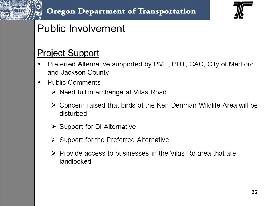 32 Project Support Preferred Alternative supported by PMT, PDT, CAC, City of Medford and Jackson County Public Comments Need full interchange at Vilas Road Concern raised that birds at the Ken Denman Wildlife Area will be disturbed Support for DI Alternative Support for the Preferred Alternative Provide access to businesses in the Vilas Rd area that are landlocked Public Involvement