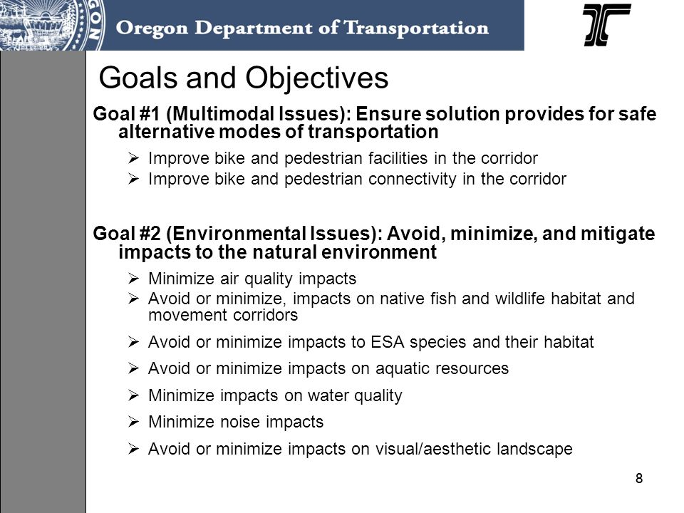 88 Goals and Objectives Goal #1 (Multimodal Issues): Ensure solution provides for safe alternative modes of transportation Improve bike and pedestrian facilities in the corridor Improve bike and pedestrian connectivity in the corridor Goal #2 (Environmental Issues): Avoid, minimize, and mitigate impacts to the natural environment Minimize air quality impacts Avoid or minimize, impacts on native fish and wildlife habitat and movement corridors Avoid or minimize impacts to ESA species and their habitat Avoid or minimize impacts on aquatic resources Minimize impacts on water quality Minimize noise impacts Avoid or minimize impacts on visual/aesthetic landscape