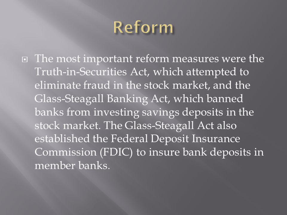 The most important reform measures were the Truth-in-Securities Act, which attempted to eliminate fraud in the stock market, and the Glass-Steagall Banking Act, which banned banks from investing savings deposits in the stock market.