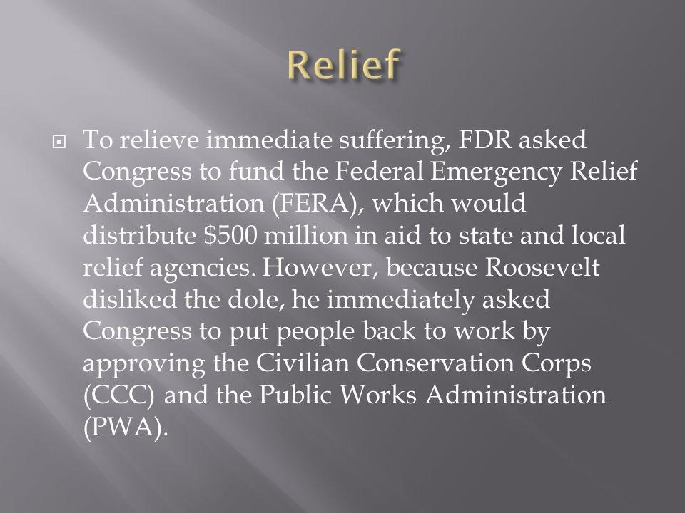 To relieve immediate suffering, FDR asked Congress to fund the Federal Emergency Relief Administration (FERA), which would distribute $500 million in aid to state and local relief agencies.