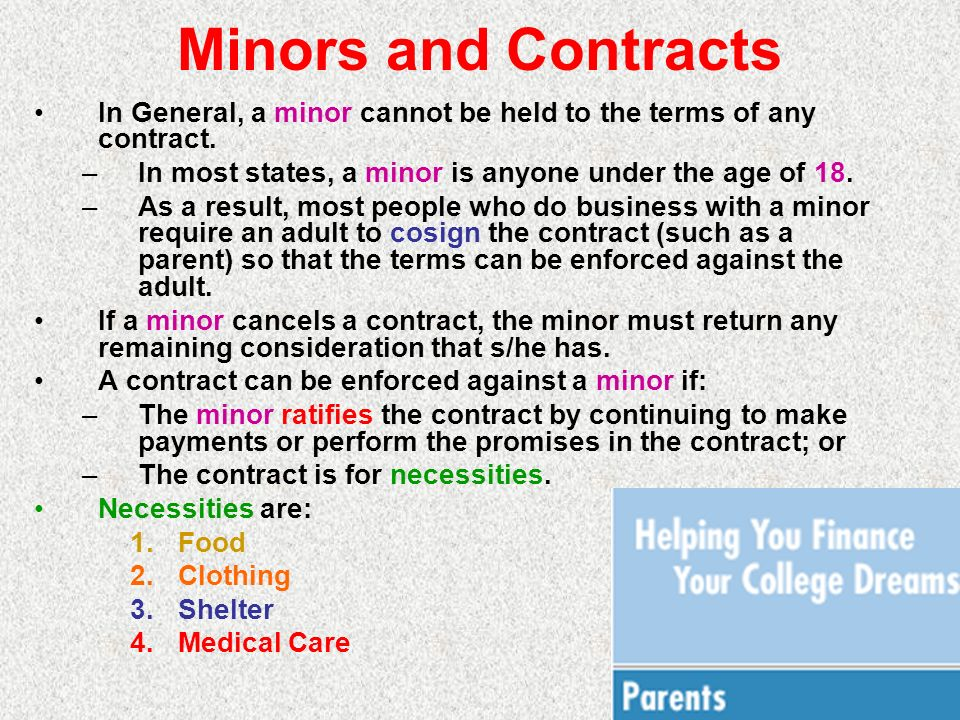 Minors and Contracts In General, a minor cannot be held to the terms of any contract. –In most states, a minor is anyone under the age of 18. –As a re
