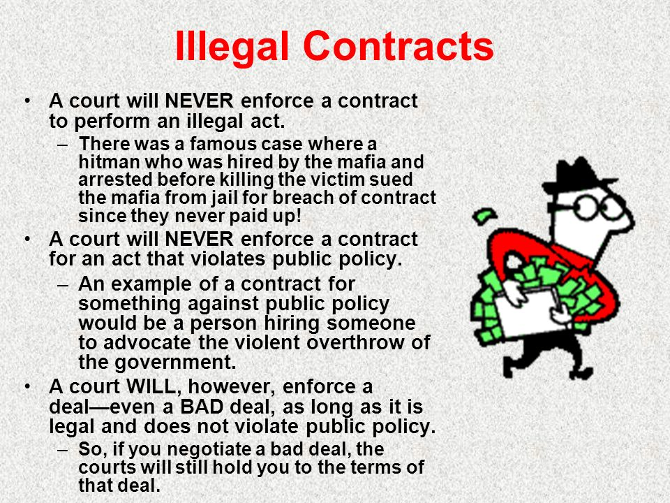 Illegal Contracts A court will NEVER enforce a contract to perform an illegal act. –There was a famous case where a hitman who was hired by the mafia