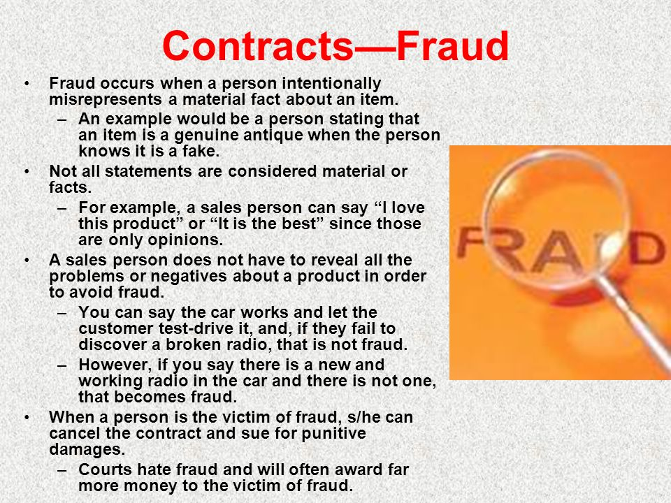 ContractsFraud Fraud occurs when a person intentionally misrepresents a material fact about an item. –An example would be a person stating that an ite