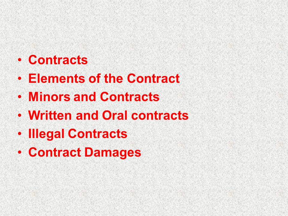 Contracts Elements of the Contract Minors and Contracts Written and Oral contracts Illegal Contracts Contract Damages