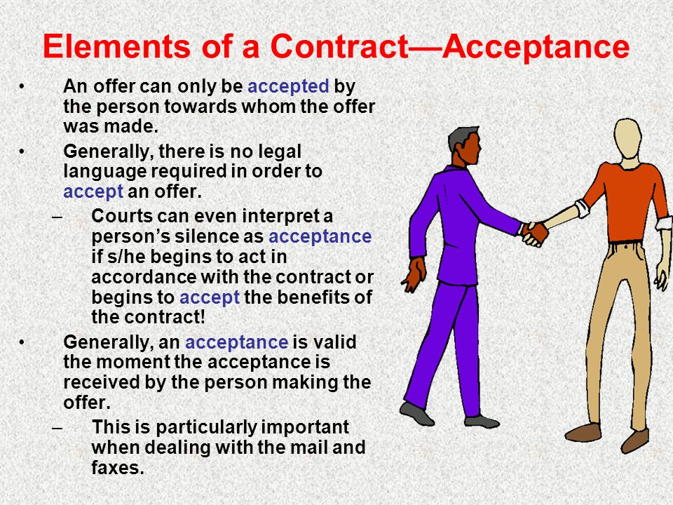 Elements of a ContractAcceptance An offer can only be accepted by the person towards whom the offer was made. Generally, there is no legal language re