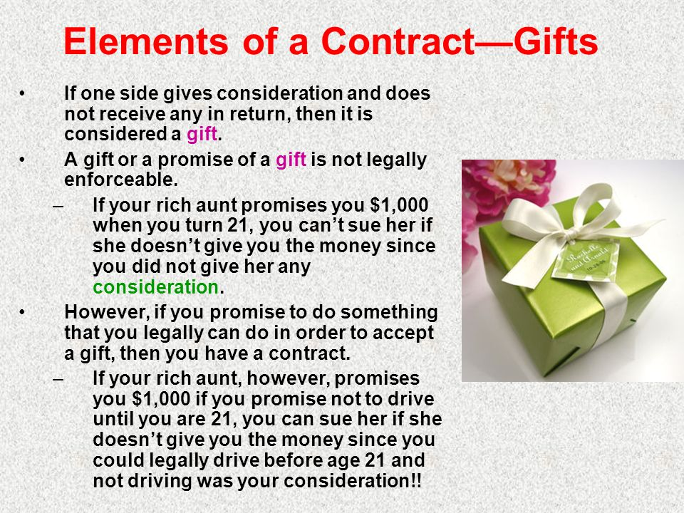Elements of a ContractGifts If one side gives consideration and does not receive any in return, then it is considered a gift. A gift or a promise of a