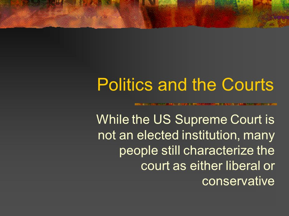 Politics and the Courts While the US Supreme Court is not an elected institution, many people still characterize the court as either liberal or conservative