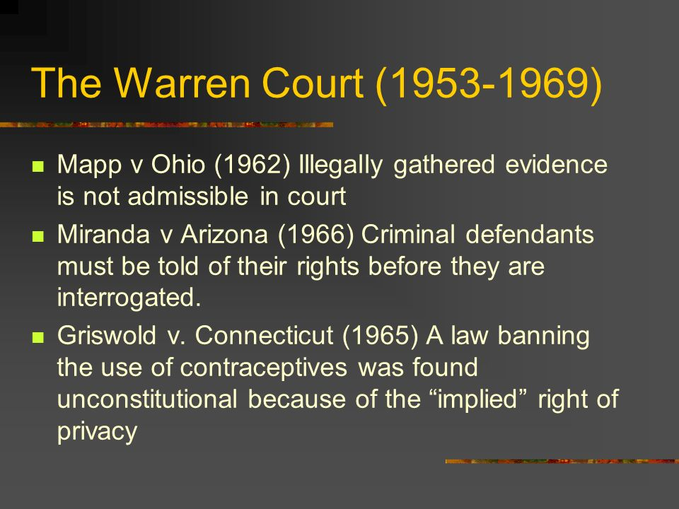 The Warren Court (1953-1969) Mapp v Ohio (1962) Illegally gathered evidence is not admissible in court Miranda v Arizona (1966) Criminal defendants must be told of their rights before they are interrogated.