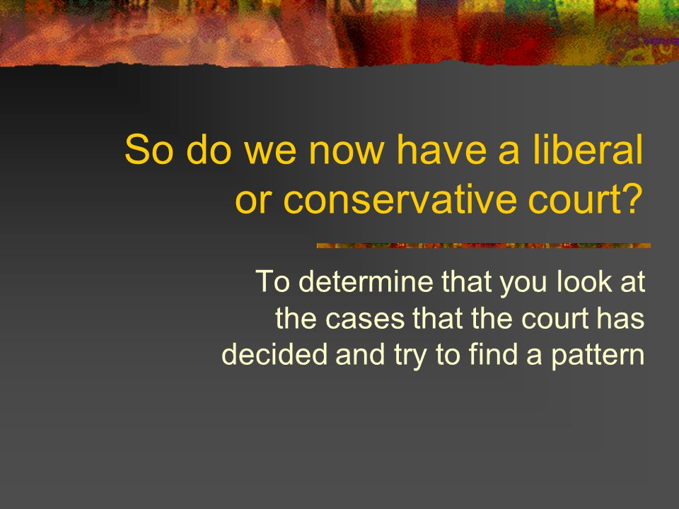 So do we now have a liberal or conservative court.