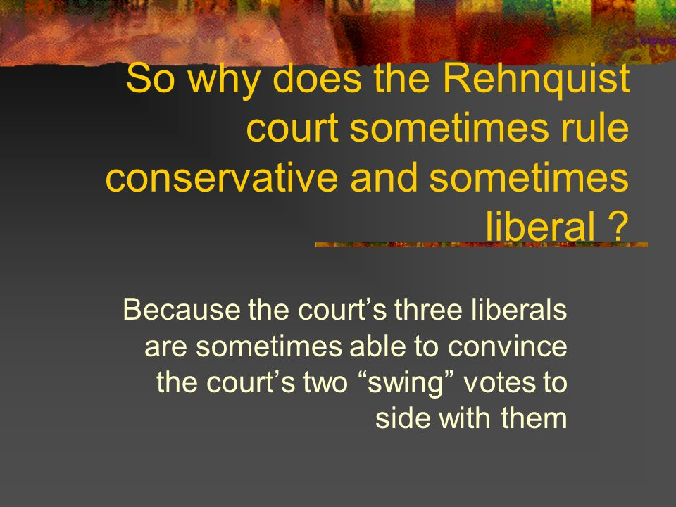 So why does the Rehnquist court sometimes rule conservative and sometimes liberal ? Because the courts three liberals are sometimes able to convince t