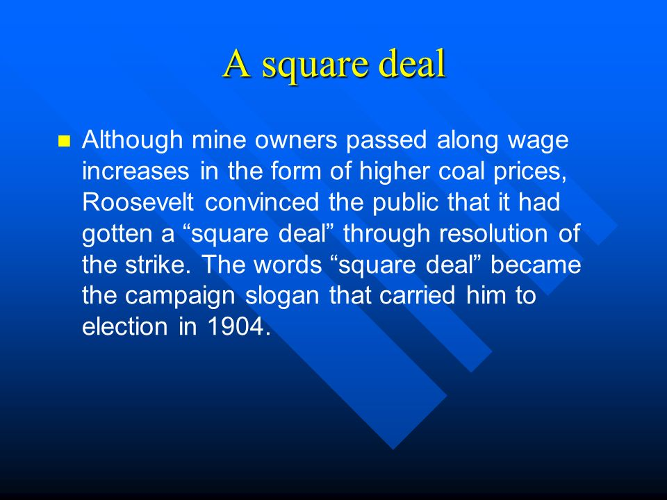 A square deal Although mine owners passed along wage increases in the form of higher coal prices, Roosevelt convinced the public that it had gotten a square deal through resolution of the strike.