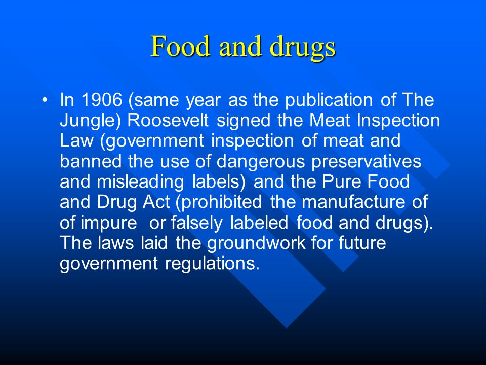 Food and drugs In 1906 (same year as the publication of The Jungle) Roosevelt signed the Meat Inspection Law (government inspection of meat and banned the use of dangerous preservatives and misleading labels) and the Pure Food and Drug Act (prohibited the manufacture of of impure or falsely labeled food and drugs).