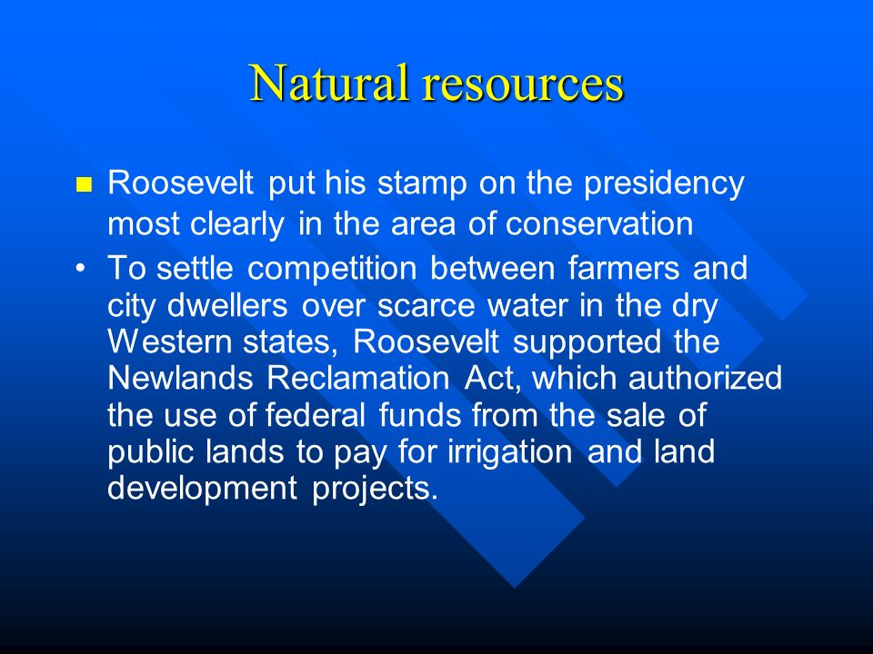 Natural resources Roosevelt put his stamp on the presidency most clearly in the area of conservation To settle competition between farmers and city dwellers over scarce water in the dry Western states, Roosevelt supported the Newlands Reclamation Act, which authorized the use of federal funds from the sale of public lands to pay for irrigation and land development projects.